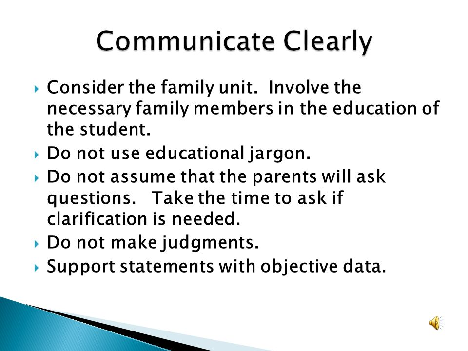 Communicate Clearly Consider the family unit. Involve the necessary family members in the education of the student.