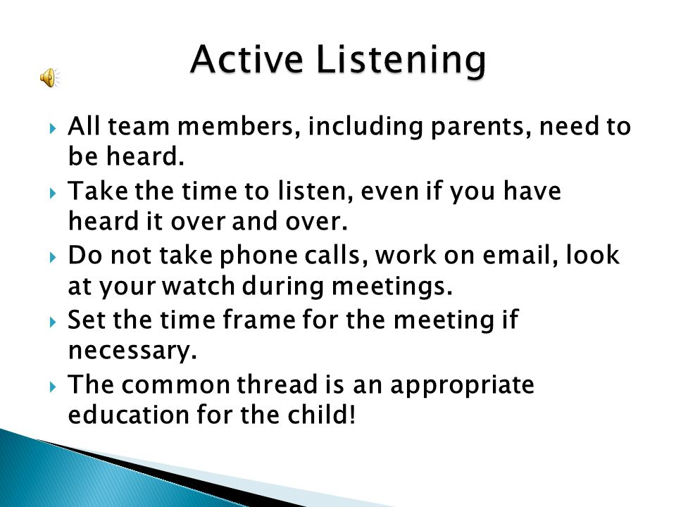 Active Listening All team members, including parents, need to be heard. Take the time to listen, even if you have heard it over and over.