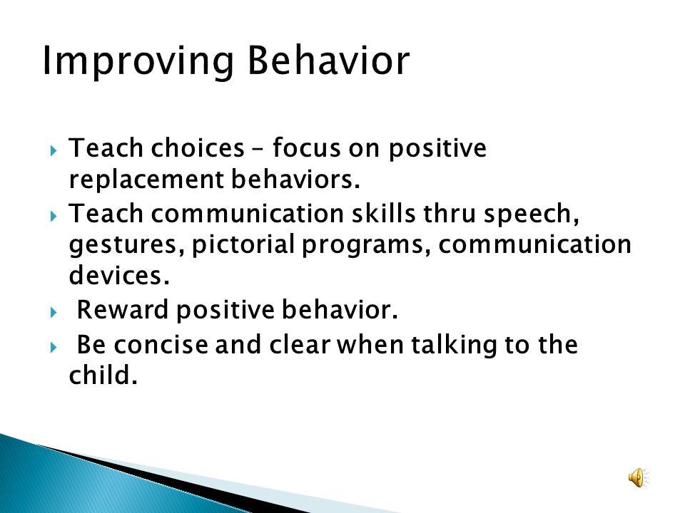 Improving Behavior Teach choices – focus on positive replacement behaviors.