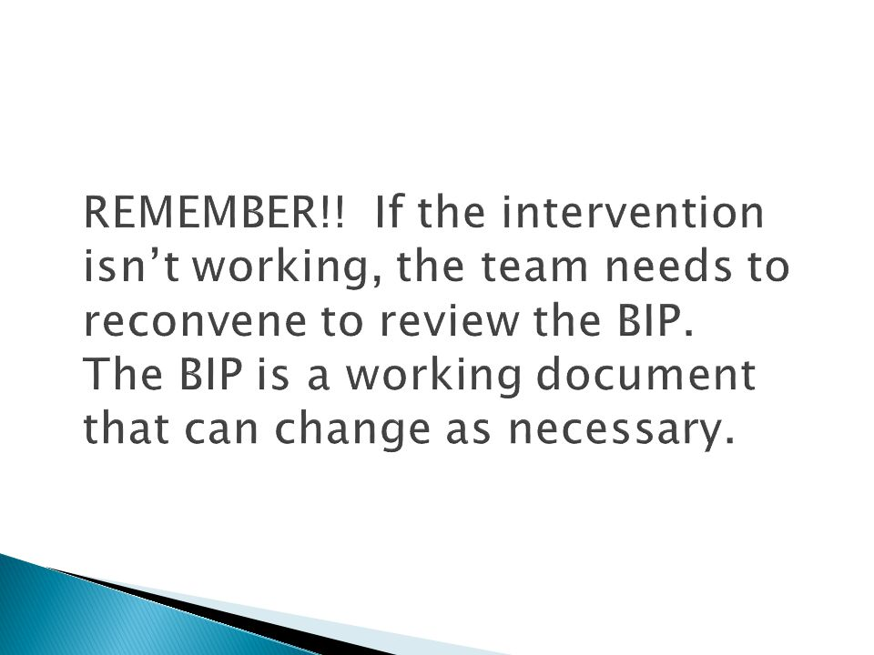 REMEMBER!! If the intervention isn't working, the team needs to reconvene to review the BIP. The BIP is a working document that can change as necessary.