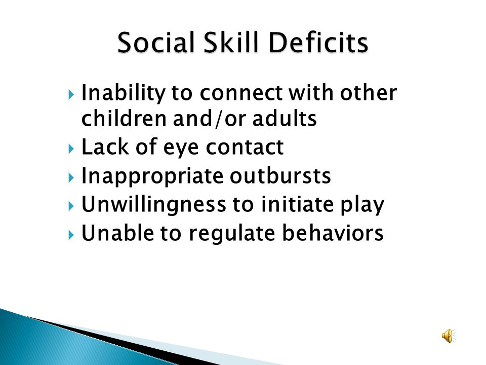 Social Skill Deficits Inability to connect with other children and/or adults. Lack of eye contact.