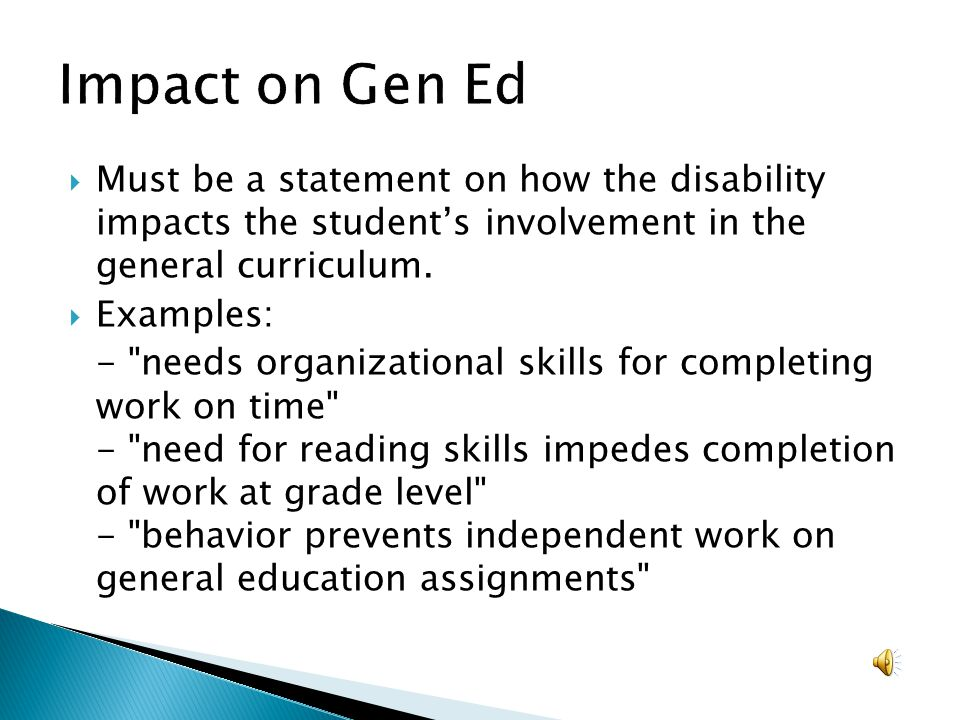Impact on Gen Ed Must be a statement on how the disability impacts the student's involvement in the general curriculum.