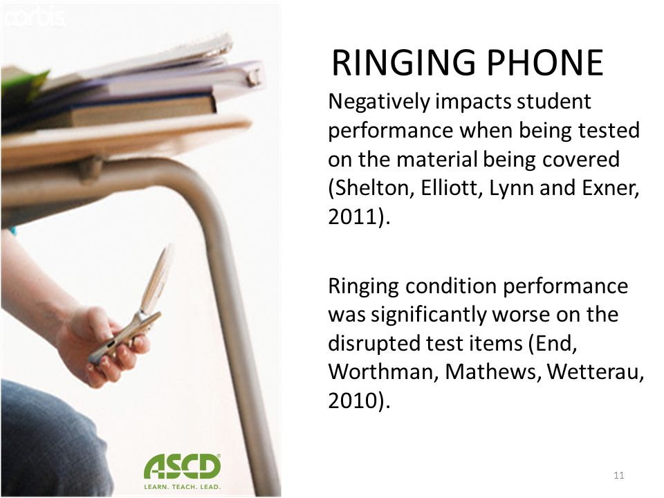 RINGING PHONE Negatively impacts student performance when being tested on the material being covered (Shelton, Elliott, Lynn and Exner, 2011).