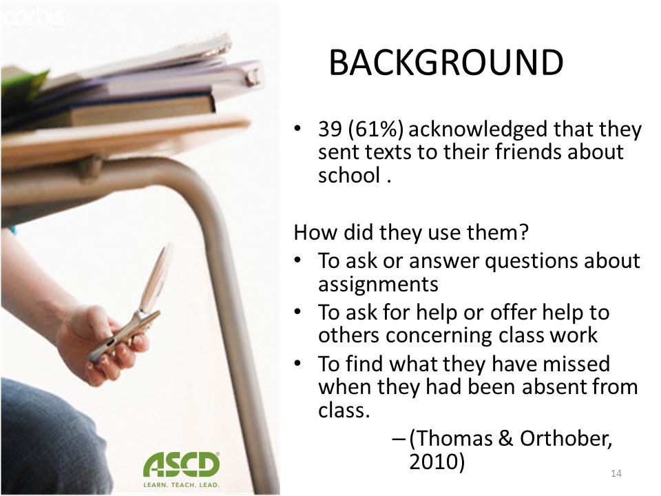 BACKGROUND 39 (61%) acknowledged that they sent texts to their friends about school . How did they use them