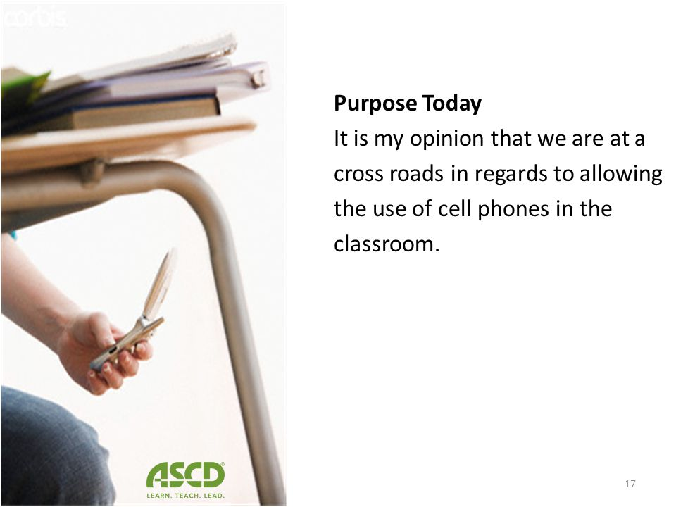 Purpose Today It is my opinion that we are at a cross roads in regards to allowing the use of cell phones in the classroom.