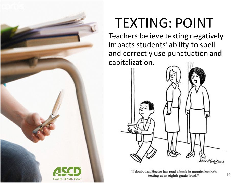 TEXTING: POINT Teachers believe texting negatively impacts students' ability to spell and correctly use punctuation and capitalization.