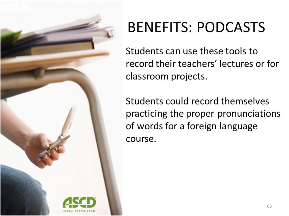 BENEFITS: PODCASTS Students can use these tools to record their teachers' lectures or for classroom projects.