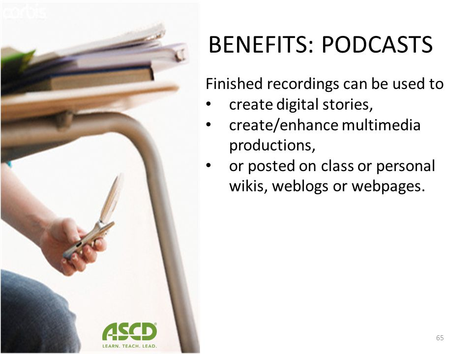 BENEFITS: PODCASTS Finished recordings can be used to