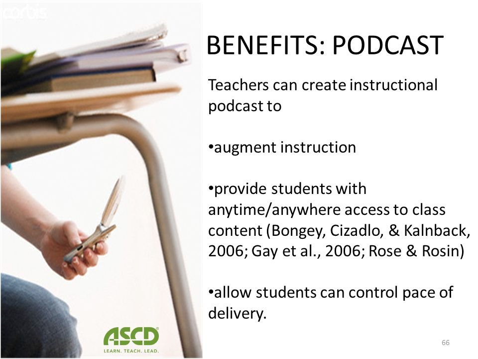 BENEFITS: PODCAST Teachers can create instructional podcast to