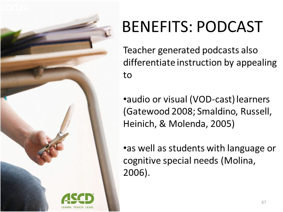 BENEFITS: PODCAST Teacher generated podcasts also differentiate instruction by appealing to.