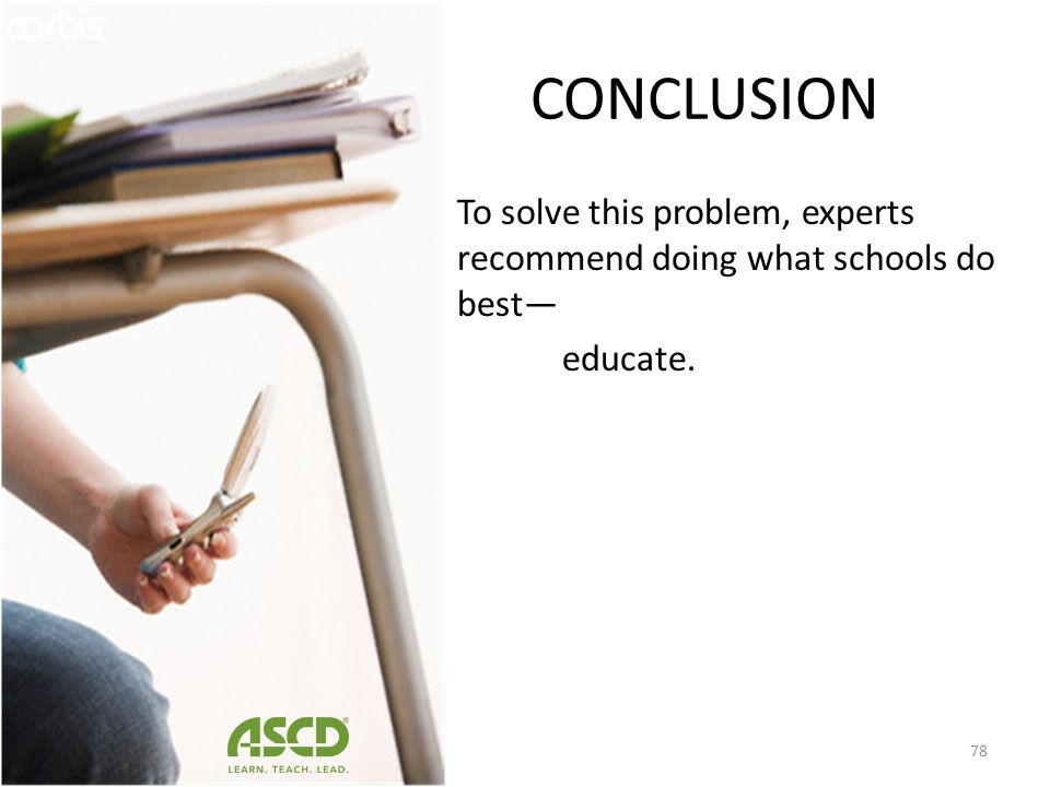 CONCLUSION To solve this problem, experts recommend doing what schools do best— educate.
