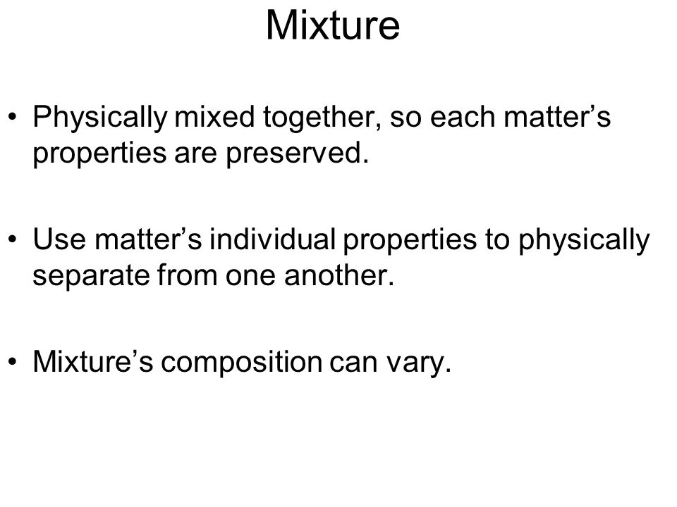 Mixture Physically mixed together, so each matter's properties are preserved.