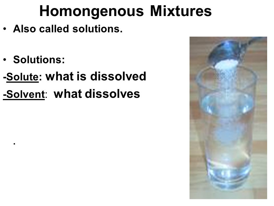 Homongenous Mixtures Also called solutions. Solutions: