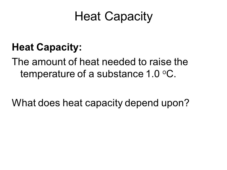 Heat Capacity Heat Capacity: The amount of heat needed to raise the temperature of a substance 1.0 oC.
