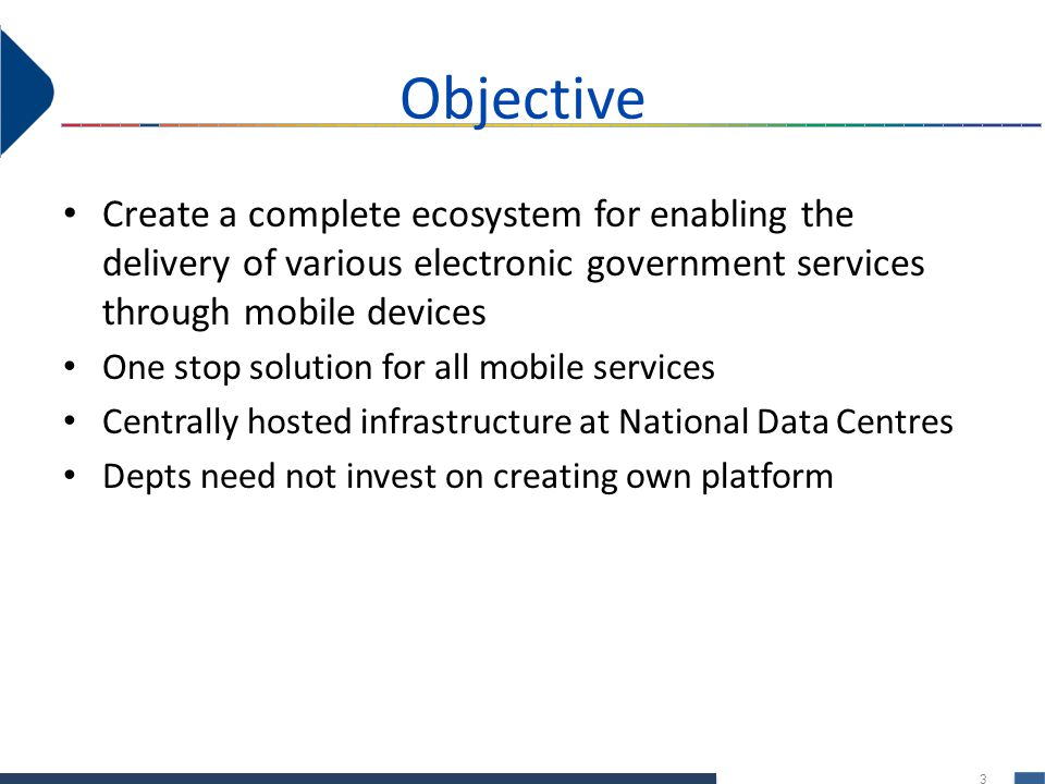 Objective Create a complete ecosystem for enabling the delivery of various electronic government services through mobile devices.