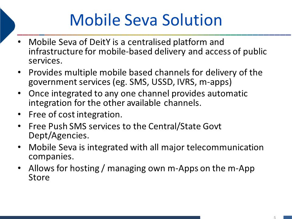 Mobile Seva Solution Mobile Seva of DeitY is a centralised platform and infrastructure for mobile-based delivery and access of public services.