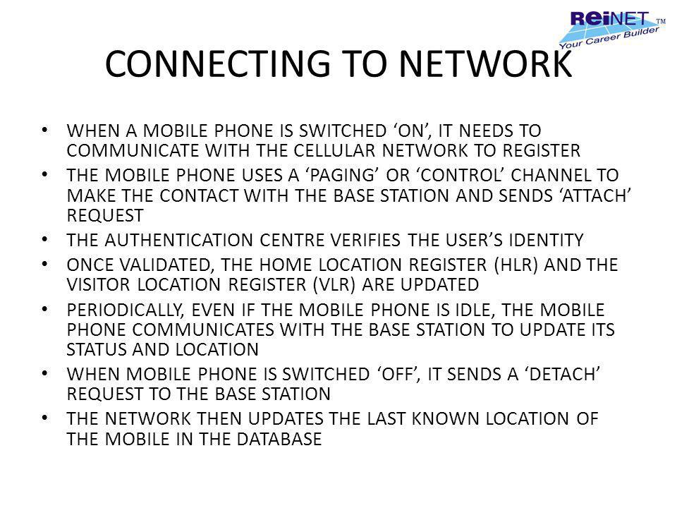 CONNECTING TO NETWORK WHEN A MOBILE PHONE IS SWITCHED 'ON', IT NEEDS TO COMMUNICATE WITH THE CELLULAR NETWORK TO REGISTER.