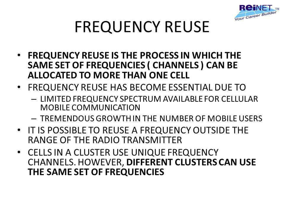FREQUENCY REUSE FREQUENCY REUSE IS THE PROCESS IN WHICH THE SAME SET OF FREQUENCIES ( CHANNELS ) CAN BE ALLOCATED TO MORE THAN ONE CELL.