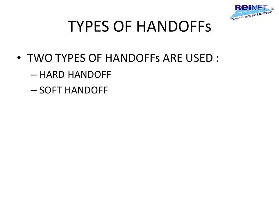 TYPES OF HANDOFFs TWO TYPES OF HANDOFFs ARE USED : HARD HANDOFF