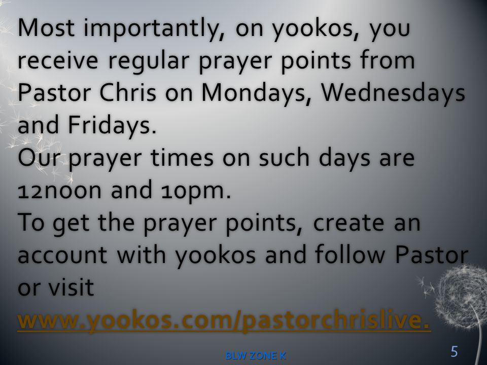 Most importantly, on yookos, you receive regular prayer points from Pastor Chris on Mondays, Wednesdays and Fridays. Our prayer times on such days are 12noon and 10pm. To get the prayer points, create an account with yookos and follow Pastor or visit www.yookos.com/pastorchrislive.