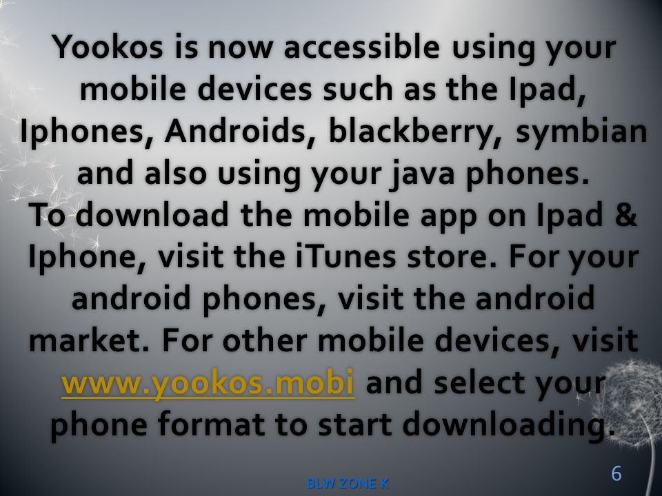 Yookos is now accessible using your mobile devices such as the Ipad, Iphones, Androids, blackberry, symbian and also using your java phones. To download the mobile app on Ipad & Iphone, visit the iTunes store. For your android phones, visit the android market. For other mobile devices, visit www.yookos.mobi and select your phone format to start downloading.