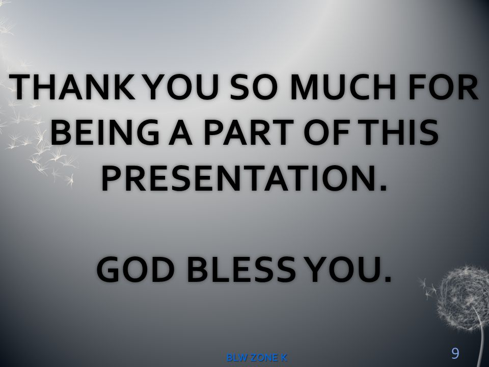 THANK YOU SO MUCH FOR BEING A PART OF THIS PRESENTATION. GOD BLESS YOU.