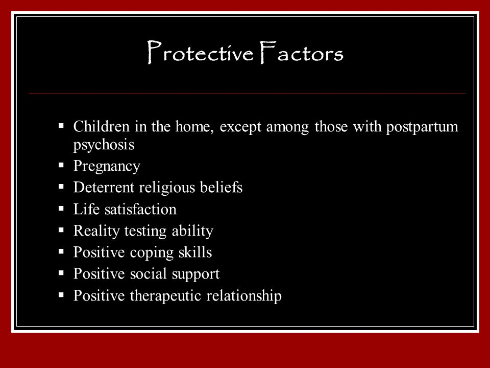 Protective Factors Children in the home, except among those with postpartum psychosis. Pregnancy. Deterrent religious beliefs.
