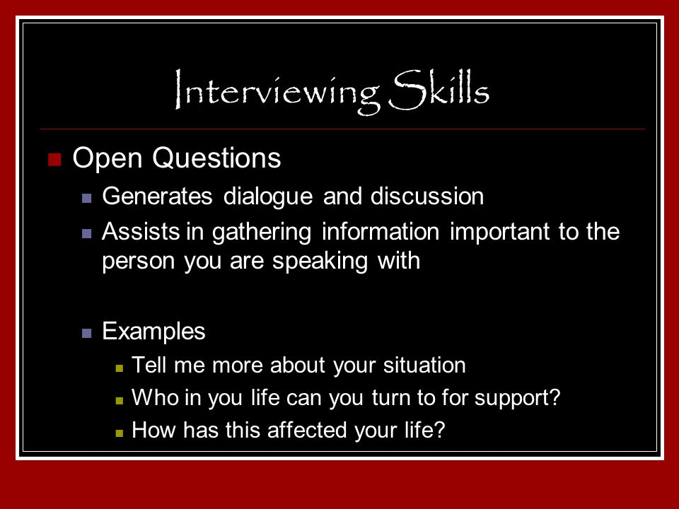 Interviewing Skills Open Questions Generates dialogue and discussion