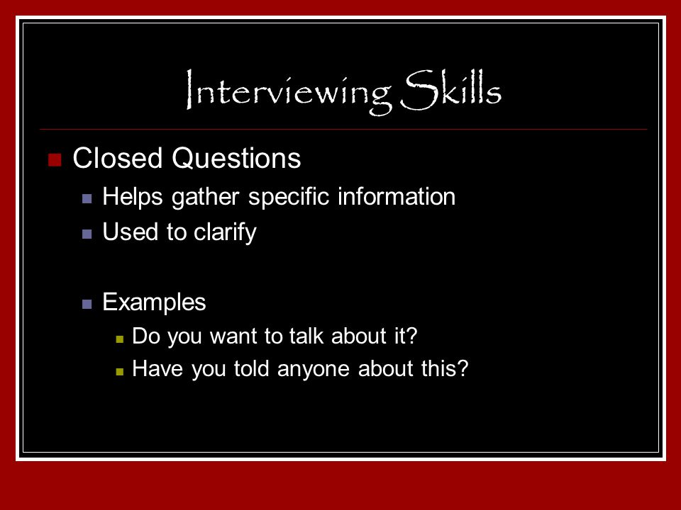Interviewing Skills Closed Questions Helps gather specific information