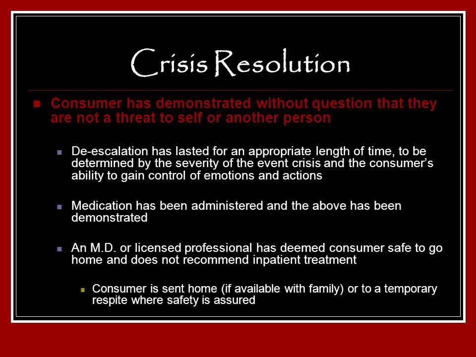 Crisis Resolution Consumer has demonstrated without question that they are not a threat to self or another person.