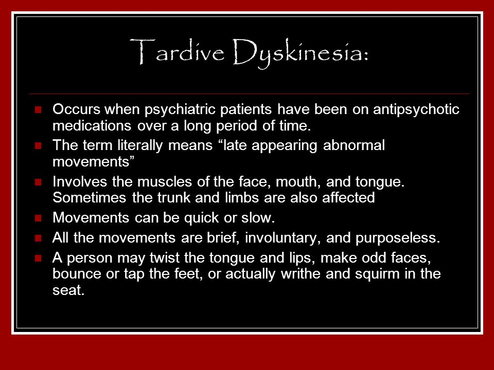 Tardive Dyskinesia: Occurs when psychiatric patients have been on antipsychotic medications over a long period of time.