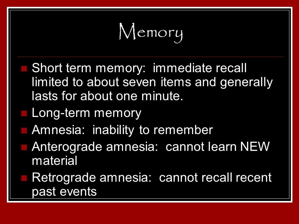 Memory Short term memory: immediate recall limited to about seven items and generally lasts for about one minute.