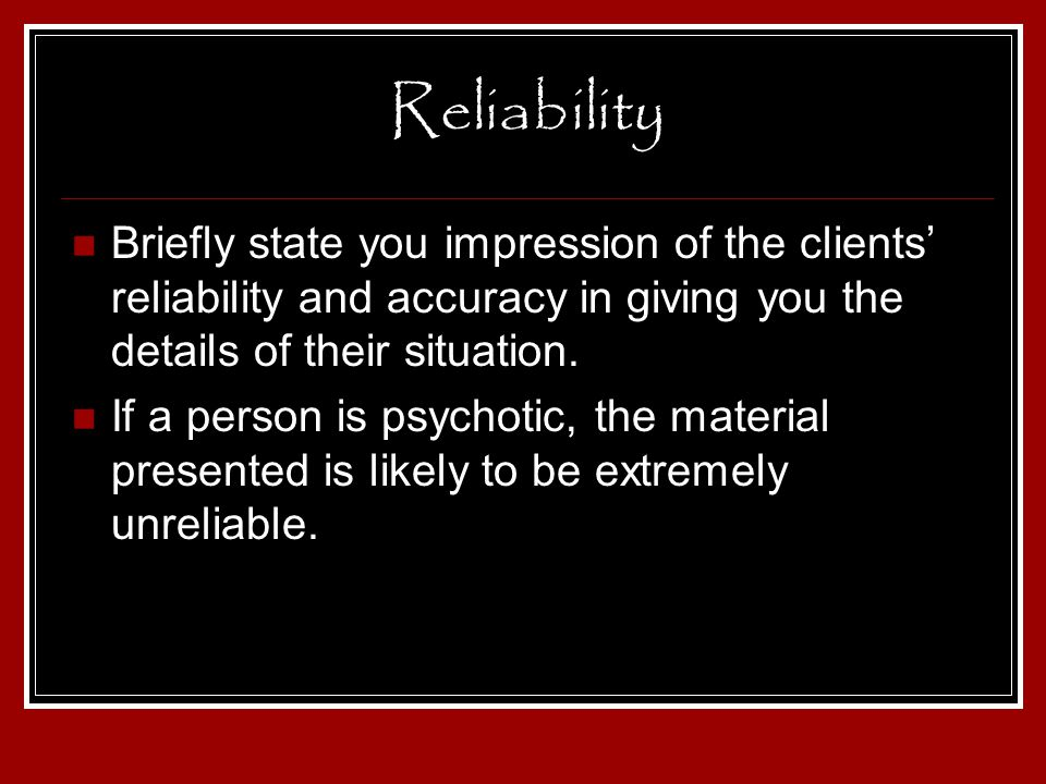 Reliability Briefly state you impression of the clients' reliability and accuracy in giving you the details of their situation.