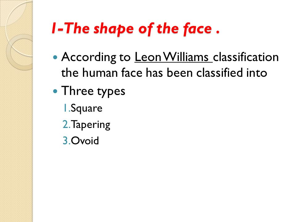 1-The shape of the face . According to Leon Williams classification the human face has been classified into.