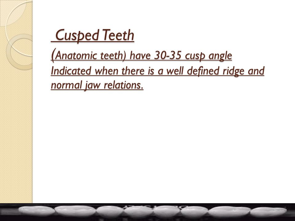 Cusped Teeth (Anatomic teeth) have 30-35 cusp angle Indicated when there is a well defined ridge and normal jaw relations.