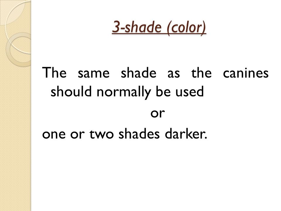3-shade (color) The same shade as the canines should normally be used