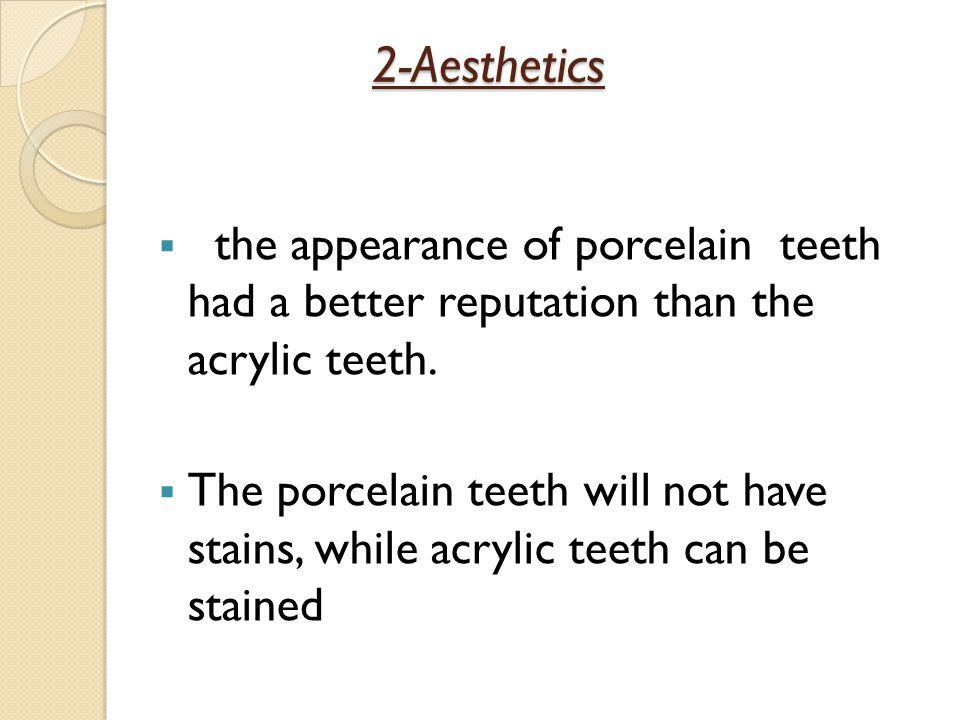 2-Aesthetics the appearance of porcelain teeth had a better reputation than the acrylic teeth.