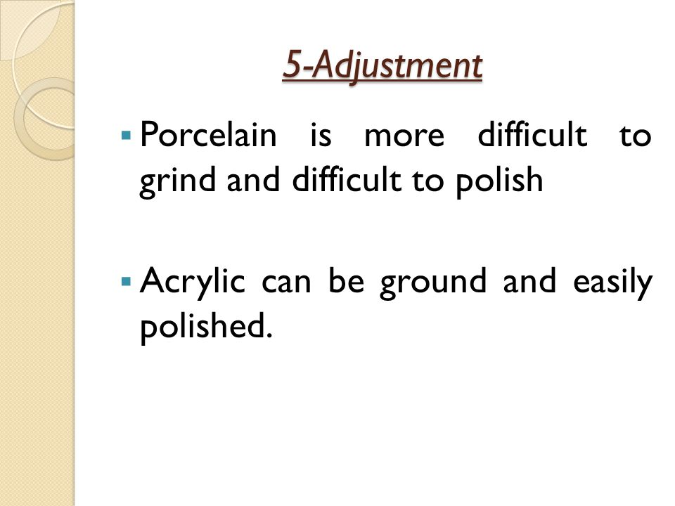 5-Adjustment Porcelain is more difficult to grind and difficult to polish.