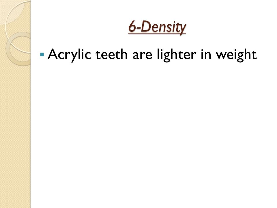 6-Density Acrylic teeth are lighter in weight