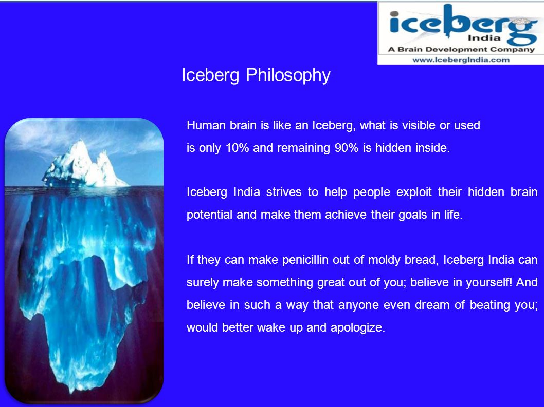 Iceberg Philosophy Human brain is like an Iceberg, what is visible or used. is only 10% and remaining 90% is hidden inside.