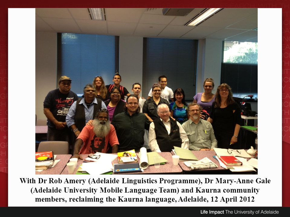 With Dr Rob Amery (Adelaide Linguistics Programme), Dr Mary-Anne Gale (Adelaide University Mobile Language Team) and Kaurna community members, reclaiming the Kaurna language, Adelaide, 12 April 2012