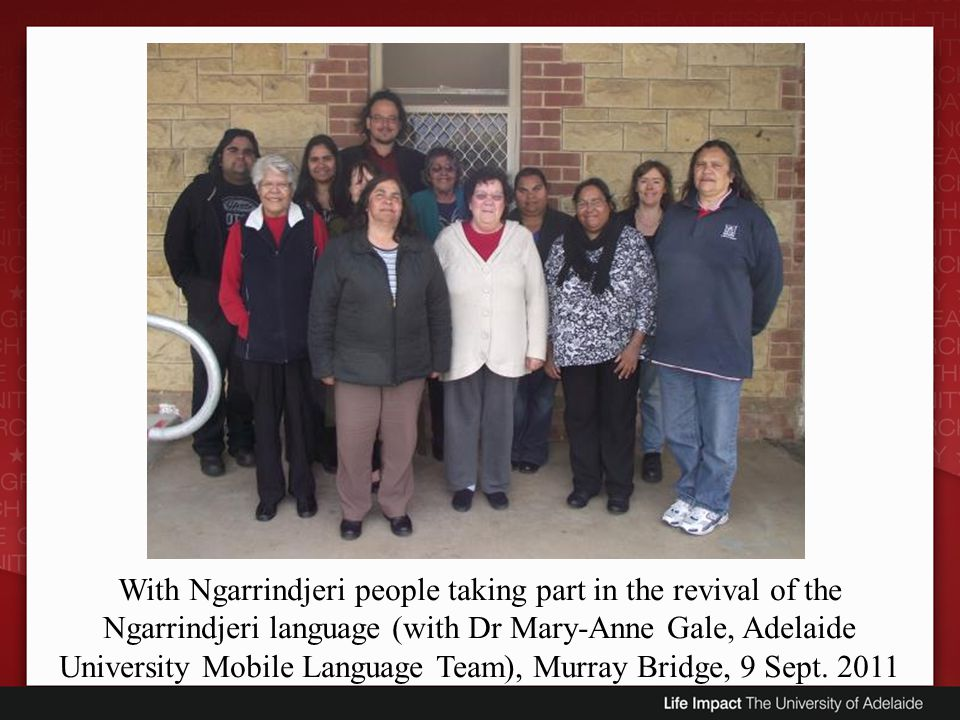 With Ngarrindjeri people taking part in the revival of the Ngarrindjeri language (with Dr Mary-Anne Gale, Adelaide University Mobile Language Team), Murray Bridge, 9 Sept.