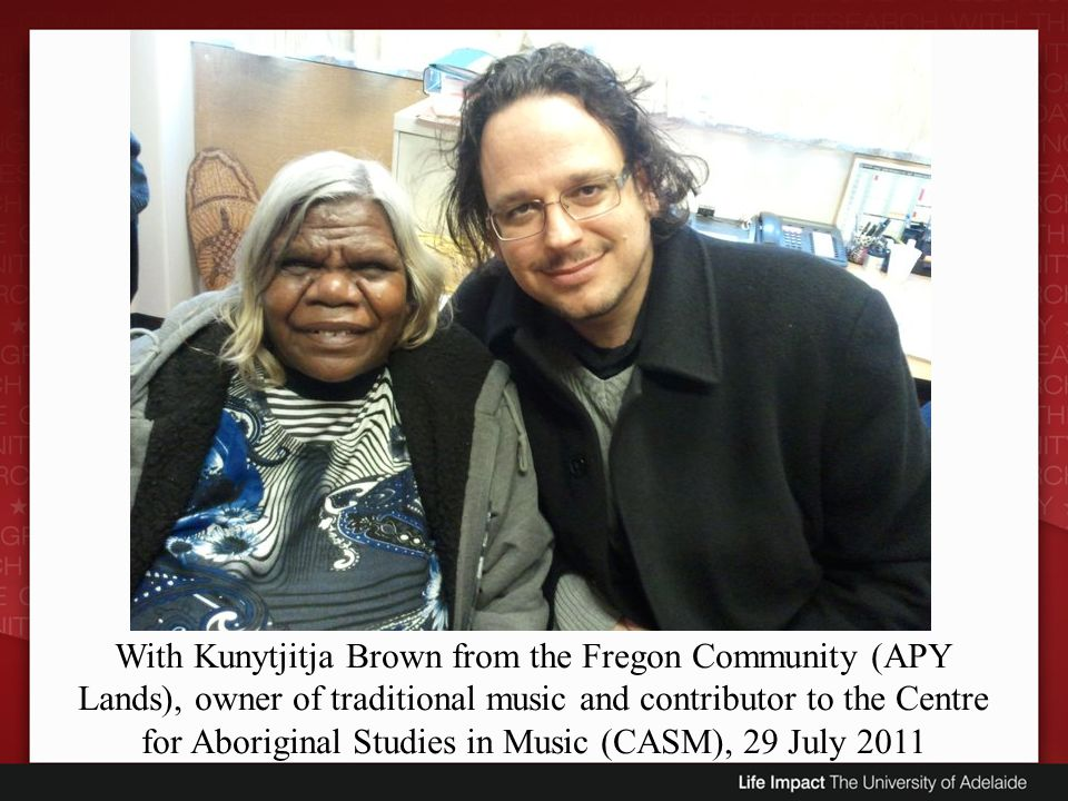 With Kunytjitja Brown from the Fregon Community (APY Lands), owner of traditional music and contributor to the Centre for Aboriginal Studies in Music (CASM), 29 July 2011