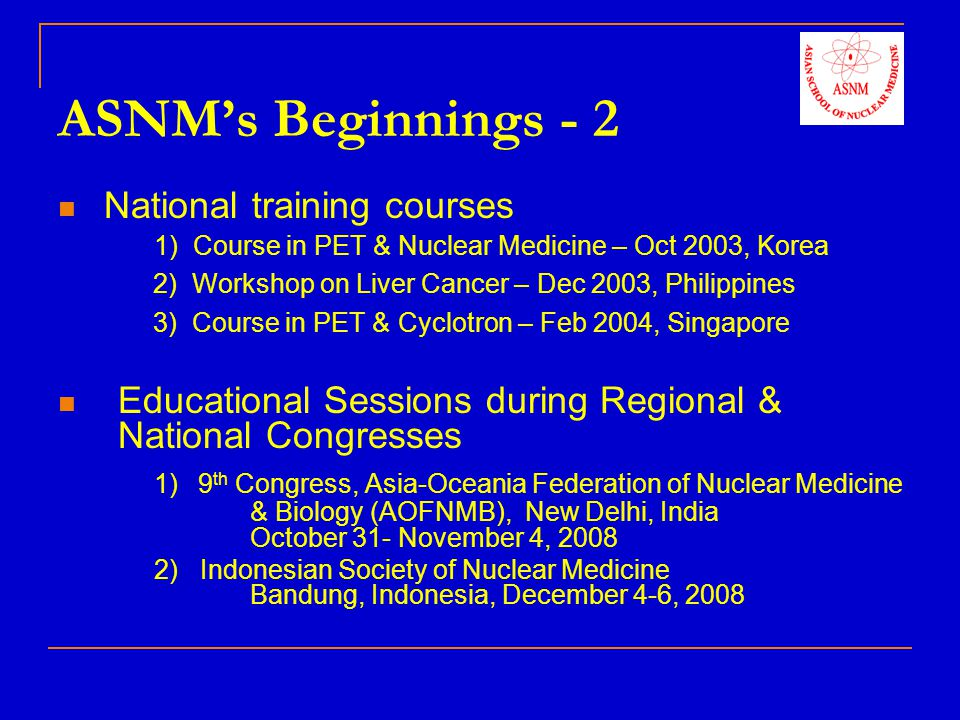ASNM's Beginnings - 2 National training courses 1) Course in PET & Nuclear Medicine – Oct 2003, Korea.