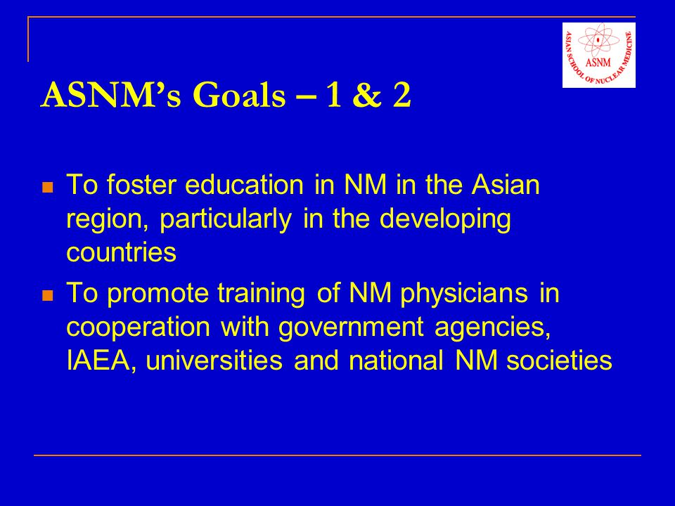 ASNM's Goals – 1 & 2 To foster education in NM in the Asian region, particularly in the developing countries.