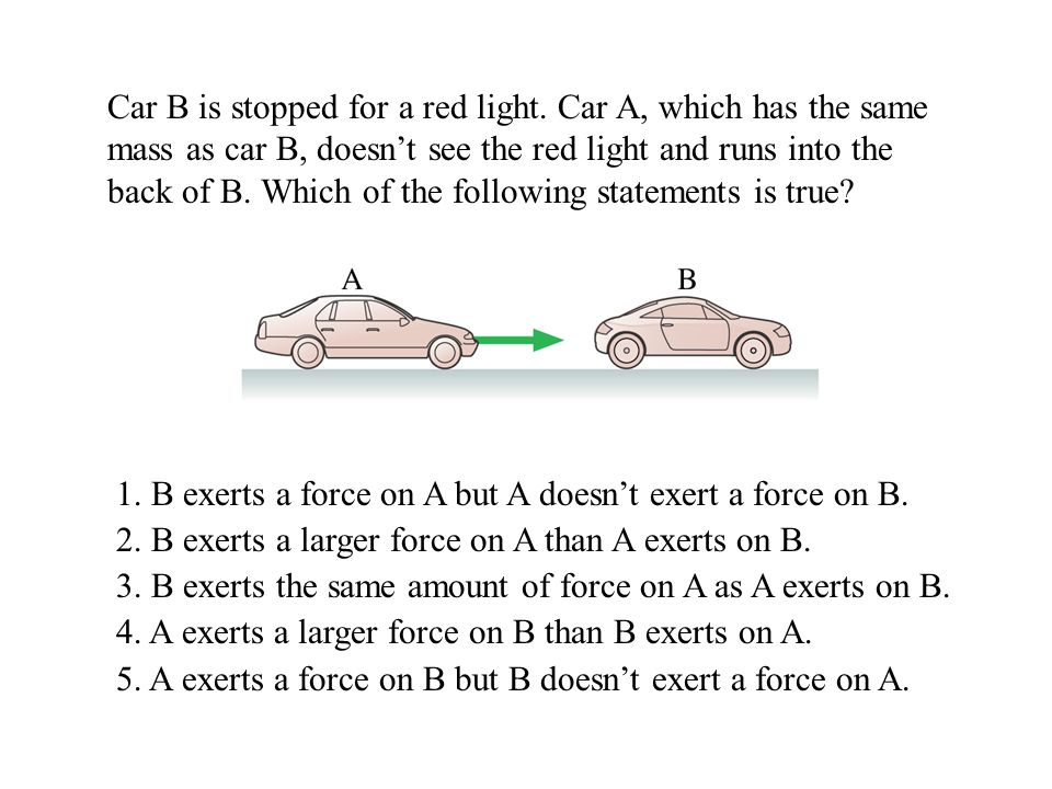 1. B exerts a force on A but A doesn't exert a force on B.