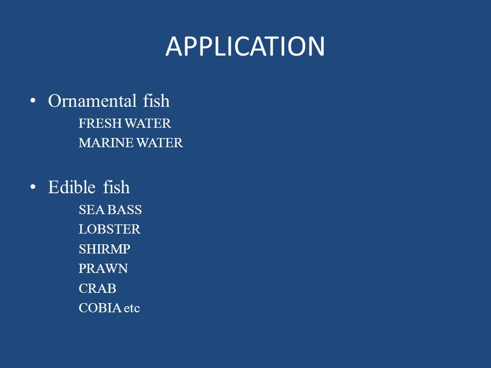 APPLICATION Ornamental fish Edible fish FRESH WATER MARINE WATER