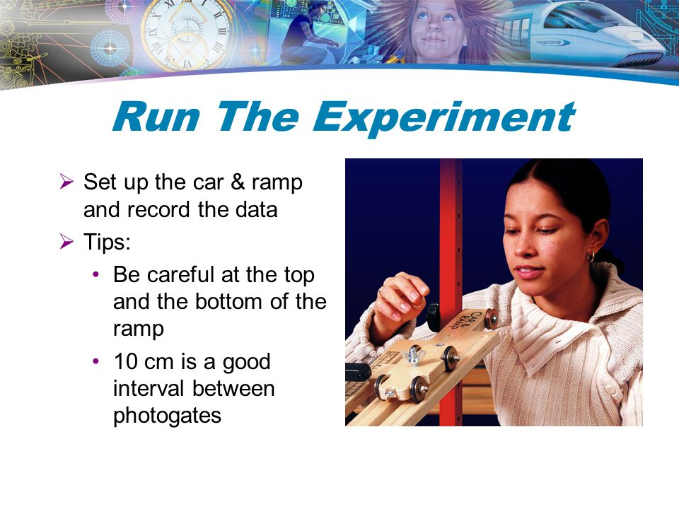 Run The Experiment Set up the car & ramp and record the data Tips: