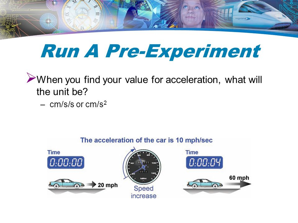 Run A Pre-Experiment When you find your value for acceleration, what will the unit be cm/s/s or cm/s2.