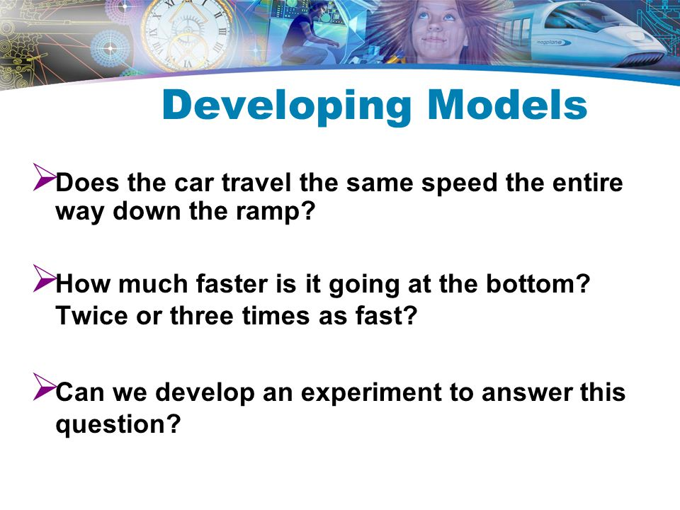 Developing Models Does the car travel the same speed the entire way down the ramp